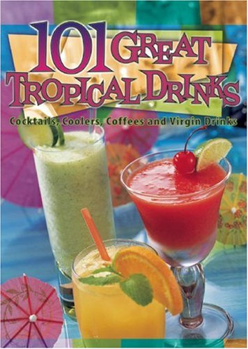 101 Great Tropical Drinks: Cocktails, Coolers, Coffees, and Virgin Drinks - Cheryl Chee Tsutsumi