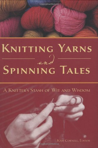 Knitting Yarns and Spinning Tales: A Knitter's Stash of Wit and Wisdom - Kari Cornell