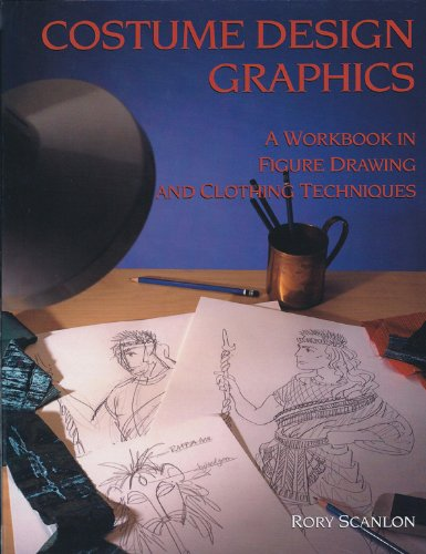 Costume Design Graphics : A Workbook in Drawing and Clothing Techniques - Rory Scanlon
