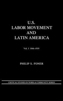 U.S. Labor Movement and Latin America: A History of Workers' Response to Intervention; Vol. I 1846-1919 (Critical Studies in Work & Communit - Foner, Philip S.