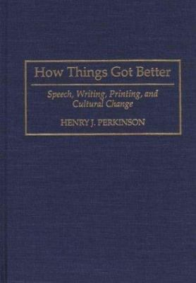 How Things Got Better : Speech, Writing, Printing and Cultural Change - Henry J. Parkinson