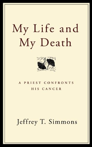 My Life and My Death: A Priest Confronts His Cancer - Simmons, Jeffrey T.