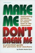 Make Me, Don't Break Me: Motivating Children for Success at Home and in the Classroom: A Practical Guide for Parents and Teachers