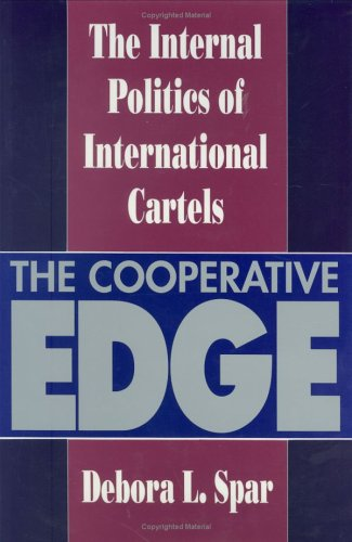 The Cooperative Edge: The Internal Politics of International Cartels (Cornell Studies in Political Economy) - Debora L. Spar