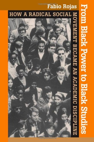From Black Power to Black Studies: How a Radical Social Movement Became an Academic Discipline - Fabio Rojas