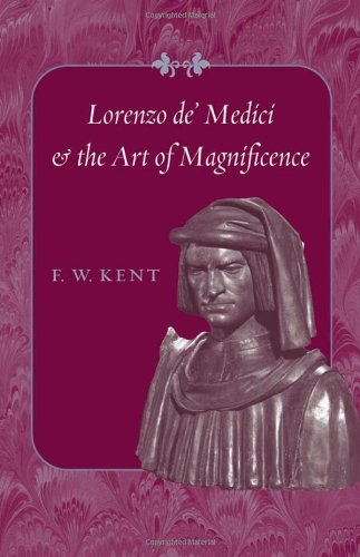 Lorenzo de' Medici and the Art of Magnificence (The Johns Hopkins Symposia in Comparative History) - F. W. Kent