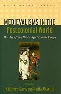 "Medievalisms in the Postcolonial World: The Idea of ""The Middle Ages"" Outside Europe"