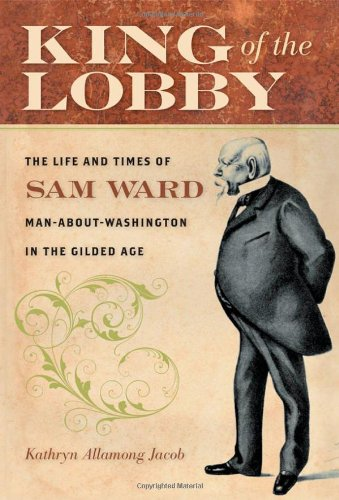 King of the Lobby: The Life and Times of Sam Ward, Man-About-Washington in the Gilded Age - Jacob, Kathryn Allamong