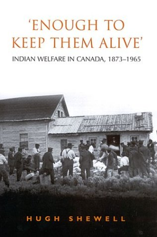 'Enough to Keep Them Alive': Indian Social Welfare in Canada, 1873-1965 - Hugh E.Q. Shewell