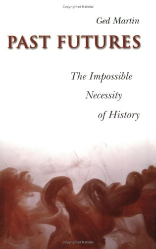 Past Futures: The Impossible Necessity of History (Joanne Goodman Lectures) - Ged Martin