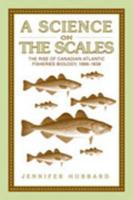A Science on the Scales: The Rise of Canadian Atlantic Fisheries Biology, 1898-1939