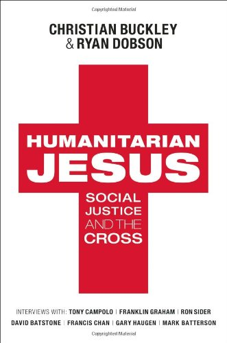 Humanitarian Jesus: Social Justice and the Cross - Christian Buckley; Ryan Dobson
