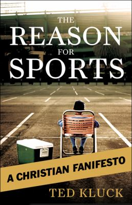 The Reason for Sports : A Christian Fanifesto - Ted Kluck