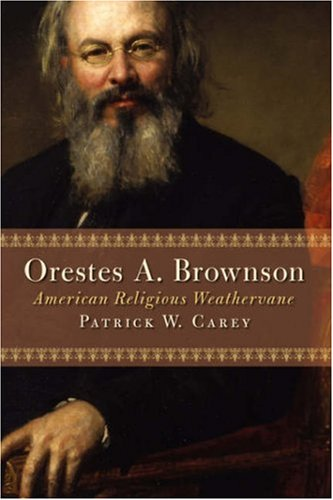 Orestes A. Brownson: American Religious Weathervane (Library of Religious Biography) - Mr. Patrick W. Carey