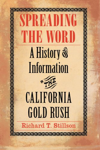 Spreading the Word: A History of Information in the California Gold Rush - Richard T. Stillson