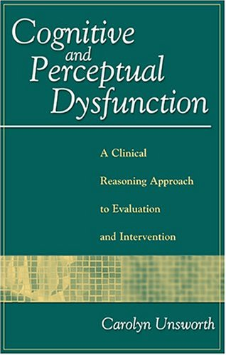 Cognitive and Perceptual Dysfunction: A Clinical Reasoning Approach to Evaluation and Intervention - Carolyn Unsworth PhD OTR