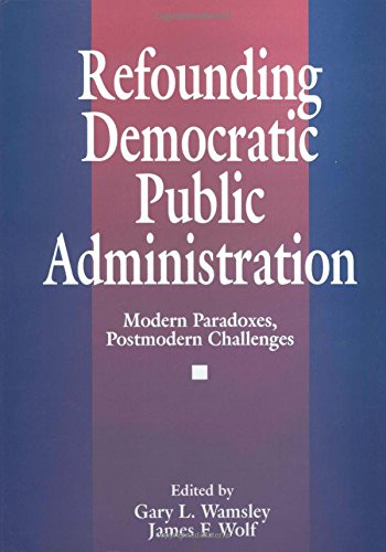 Refounding Democratic Public Administration: Modern Paradoxes, Postmodern Challenges (Cambridge St.in Amer.Lit. & Culture;106) - James F. Wolf