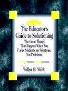 The Educator's Guide to Solutioning: The Great Things That Happen When You Focus Students on Solutions, Not Problems