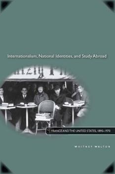 Internationalism, National Identities, and Study Abroad: France and the United States, 1890?1970 - Walton, Whitney