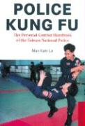 Police Kung Fu Police Kung Fu: The Personal Combat Handbook of the Taiwan National Police the Personal Combat Handbook of the Taiwan National Police