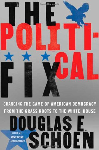 The Political Fix: Changing the Game of American Democracy, from the Grassroots to the White House - Douglas E. Schoen