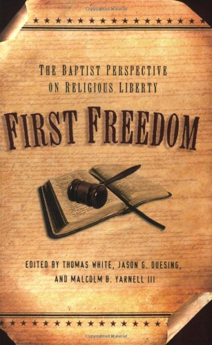 First Freedom: The Baptist Perspective on Religious Liberty - Thomas White; Jason G. Duesing; Malcolm B. Yarnell III