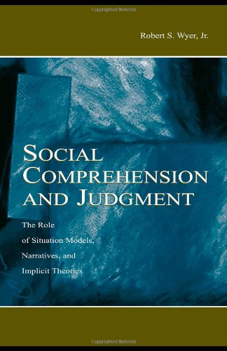 Social Comprehension and Judgment: The Role of Situation Models, Narratives, and Implicit Theories - Robert S. Wyer Jr.