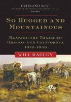 So Rugged and So Mountainous: Blazing the Trails to Oregon and California, 1812-1848: Overland West, Volume 1
