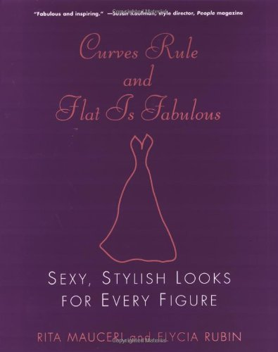 Curves Rule and Flat Is Fabulous: Sexy, Stylish Looks for Every Figure - Rita Mauceri; Elycia Rubin