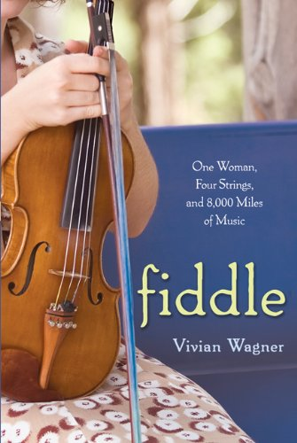Fiddle: One Woman, Four Strings, and 8,000 Miles of Music - Vivian Wagner