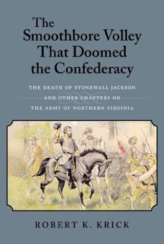 The Smoothbore Volley That Doomed the Confederacy: The Death of Stonewall Jackson and Other Chapters on the Army of Northern Virginia - Robert K. Krick