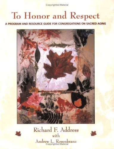 To Honor and Respect : A Program and Resource Guide for Congregations on Sacred Aging - Richard F. Address