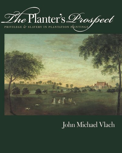 The Planter's Prospect: Privilege and Slavery in Plantation Paintings - John Michael Vlach