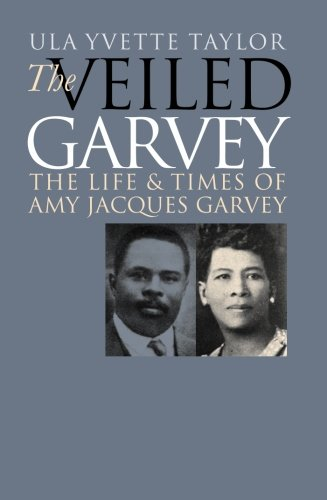 The Veiled Garvey: The Life and Times of Amy Jacques Garvey - Ula Yvette Taylor