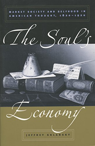 The Soul's Economy: Market Society and Selfhood in American Thought, 1820-1920 - Jeffrey Sklansky