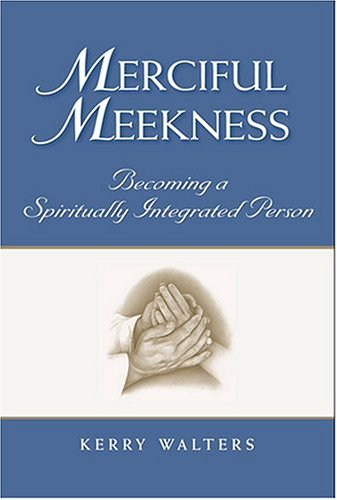 Merciful Meekness: Becoming A Spiritually Integrated Person - Kerry Walters