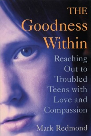 The Goodness Within: Reaching Out to Troubled Teens With Love and Compassion - Mark A. Redmond