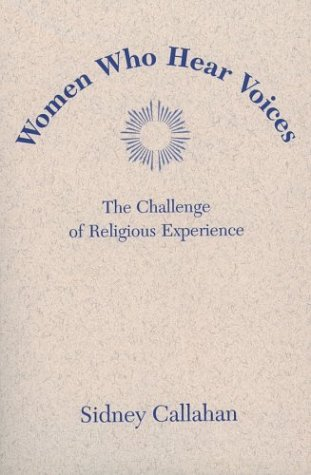 Women Who Hear Voices: The Challenge of Religious Experience (Madeleva Lecture in Spirituality, 2003.) - Sidney Callahan