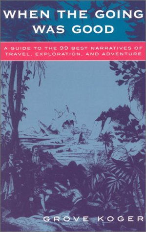 When the Going Was Good: A Guide to the 99 Best Narratives of Travel, Exploration, and Adventure - Grove Koger