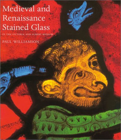 Medieval and Renaissance Stained Glass in the Victoria and Albert Museum - Paul Williamson