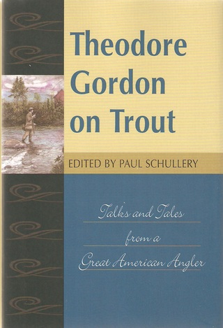 THEODORE GORDON ON TROUT: TALKS AND TALES FROM A GREAT AMERICAN ANGLER. Selected and introduced by Paul Schullery. - Gordon (Theodore) and Schullery (Paul) Editor.