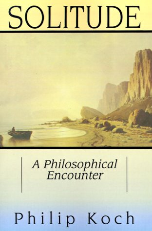 Solitude: A Philosophical Encounter - Philip Koch