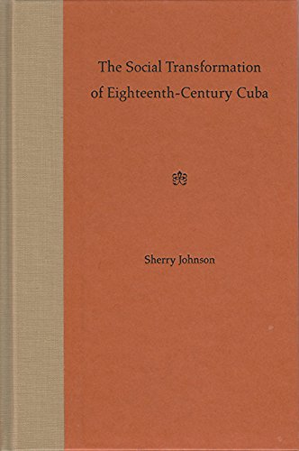 The Social Transformation of Eighteenth-Century Cuba - Sherry Johnson