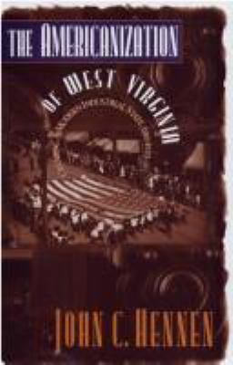 The Americanization of West Virginia : Creating a Modern Industrial State, 1916-1925 - John C. Hennen