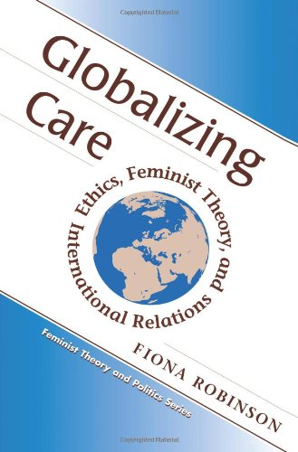 Globalizing Care: Ethics, Feminist Theory, And International Relations (Feminist Theory and Politics) - Fiona Robinson