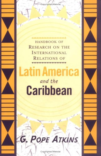 Handbook of Research on Latin American and Caribbean International Relations: The Development of Concepts and Themes - G. Pope Atkins