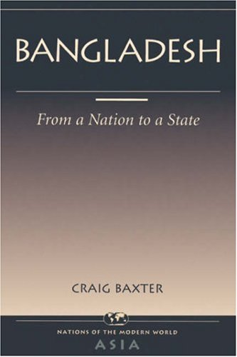 Bangladesh: From A Nation To A State (Nations of the Modern World: Asia) - Craig Baxter