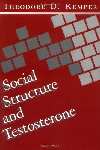 Social Structure and Testosterone: Explorations in the Socio-Bio-Social Chain - Theodore D Kemper