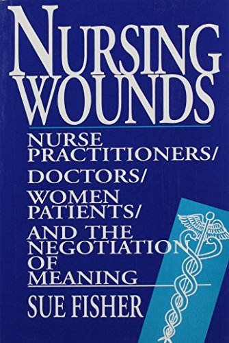 Nursing Wounds: Nurse Practitioners, Doctors, Women Patients, and the Negotiation of Meaning - Sue Fisher
