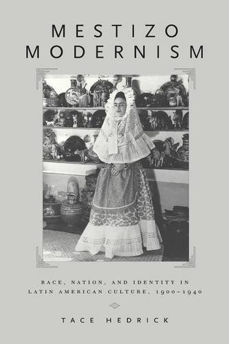 Mestizo Modernism: Race, Nation and Identity in Latin American Culture, 1900-1940 - Tace Hedrick